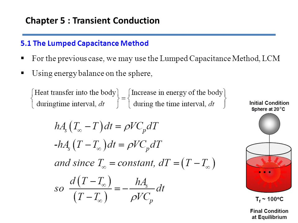 Chapter 5 : Transient Conduction 8 5.1 The Lumped Capacitance Method For the previous case, we may use the Lumped Capacitance Method, LCM Using energy
