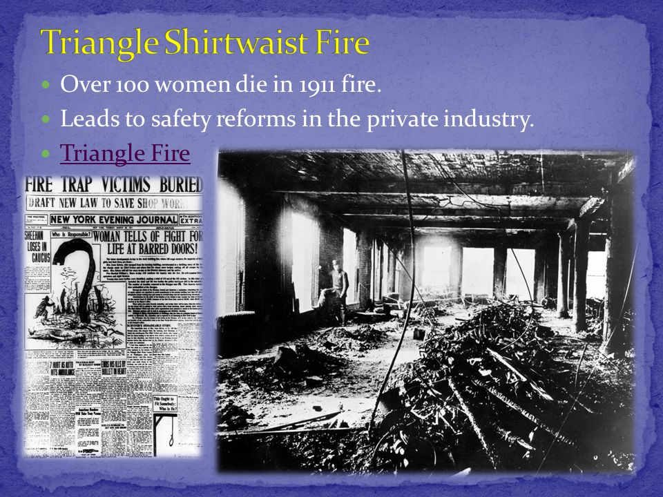 Over 100 women die in 1911 fire. Leads to safety reforms in the private industry. Triangle Fire