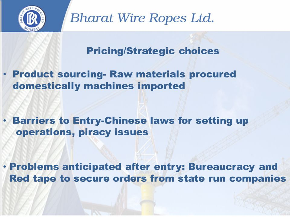 Pricing/Strategic choices Product sourcing- Raw materials procured domestically machines imported Barriers to Entry-Chinese laws for setting up operations, piracy issues Problems anticipated after entry: Bureaucracy and Red tape to secure orders from state run companies