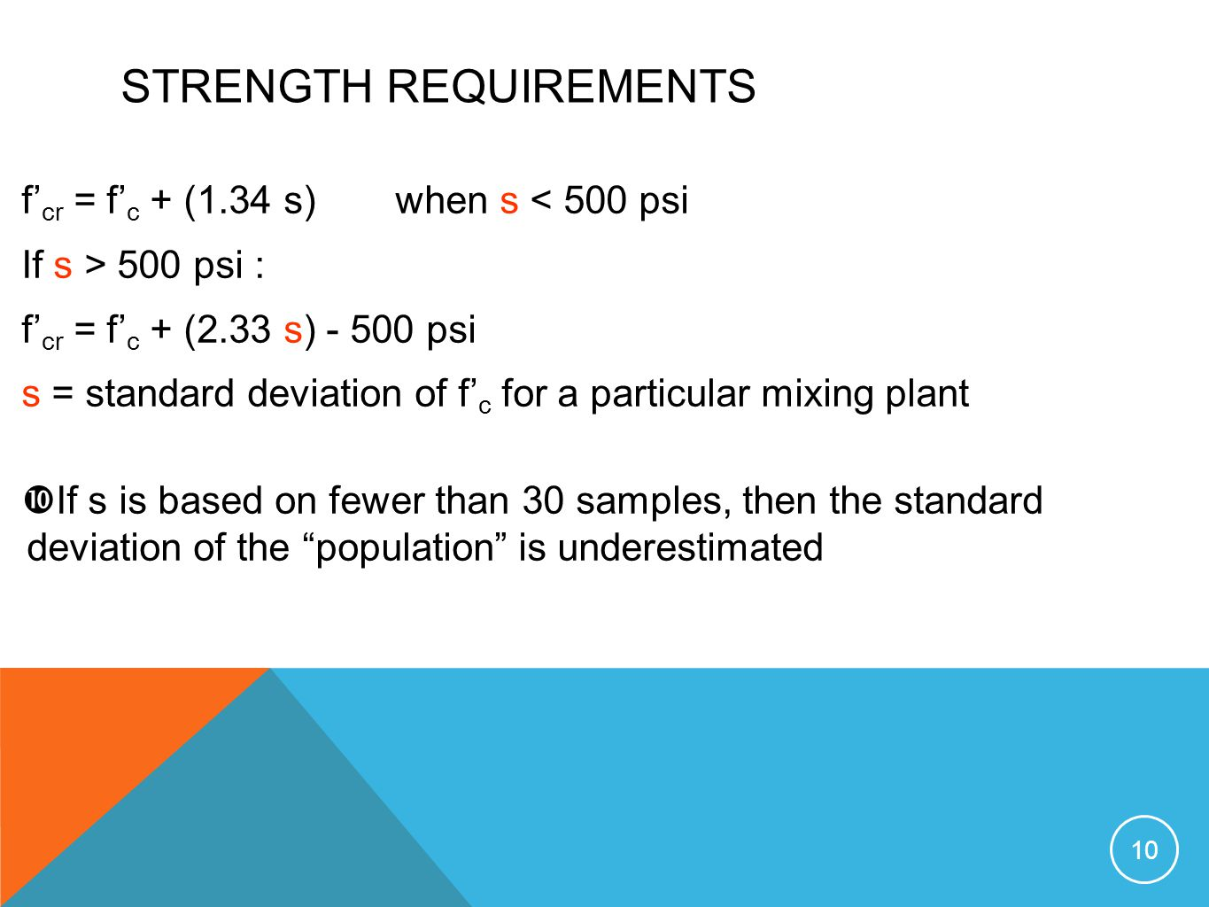 STRENGTH REQUIREMENTS f cr = f c + (1.34 s) when s < 500 psi If s > 500 psi : f cr = f c + (2.33 s) - 500 psi s = standard deviation of f c for a part