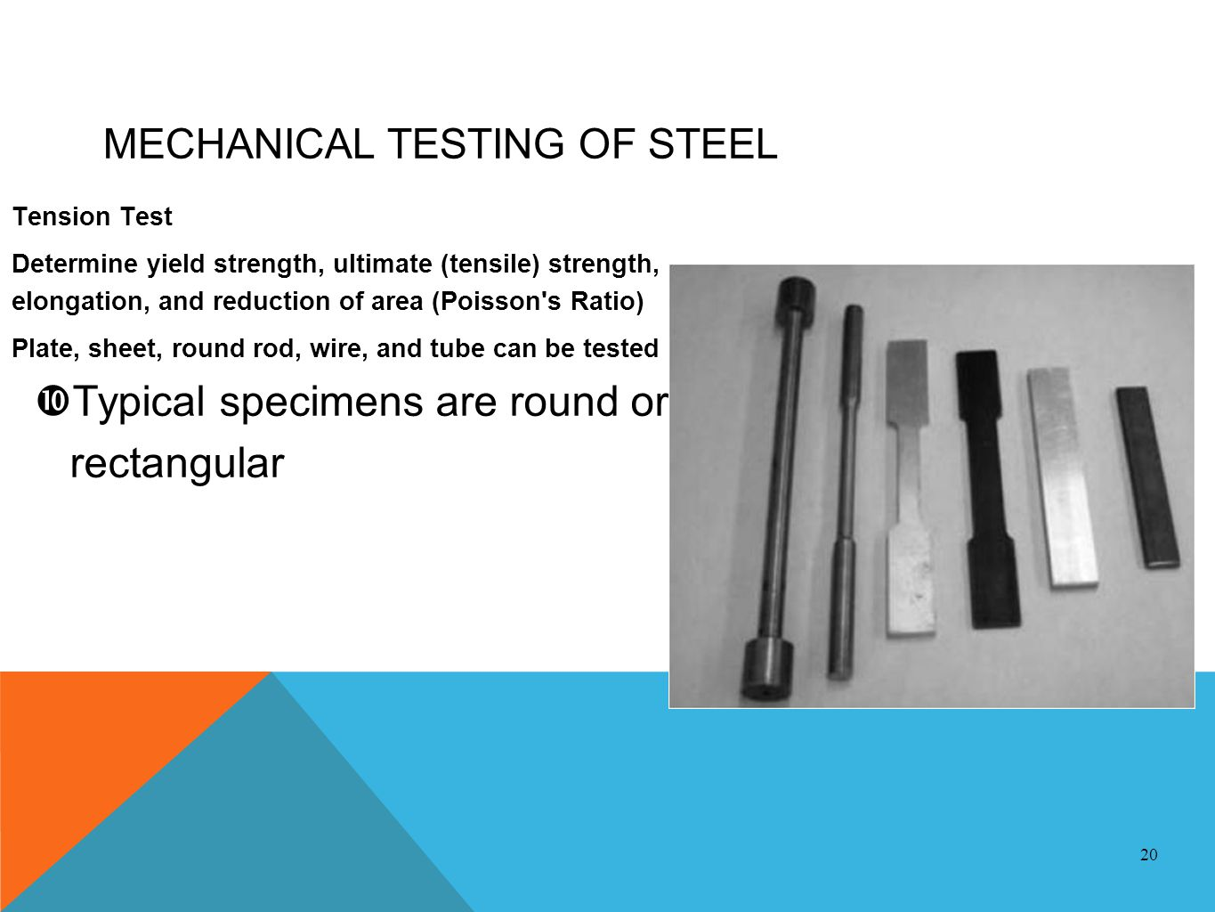 MECHANICAL TESTING OF STEEL Tension Test Determine yield strength, ultimate (tensile) strength, elongation, and reduction of area (Poisson's Ratio) Pl