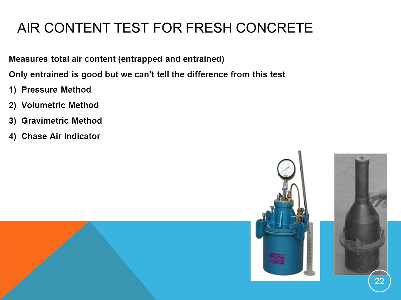AIR CONTENT TEST FOR FRESH CONCRETE Measures total air content (entrapped and entrained) Only entrained is good but we can t tell the difference from this test 1)Pressure Method 2)Volumetric Method 3)Gravimetric Method 4)Chase Air Indicator 22
