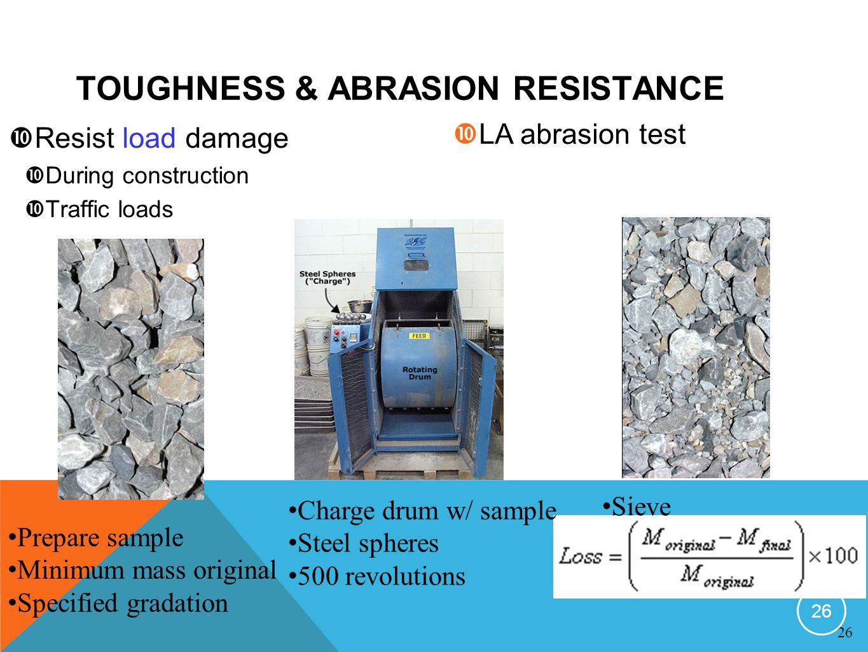 Resist load damage During construction Traffic loads LA abrasion test TOUGHNESS & ABRASION RESISTANCE Prepare sample Minimum mass original Specified g