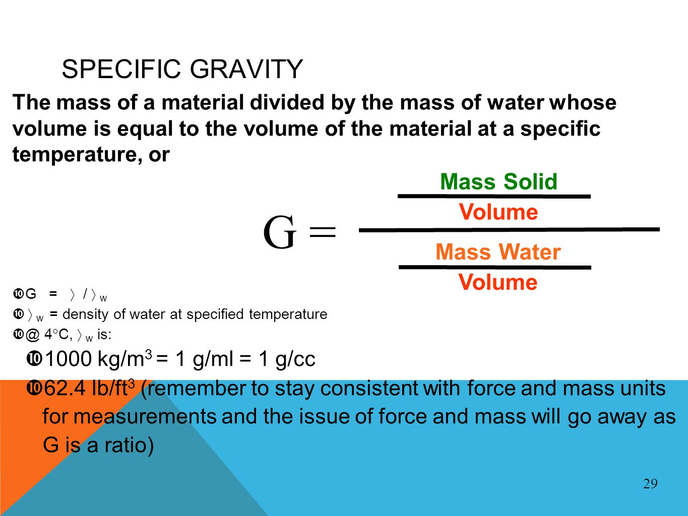 SPECIFIC GRAVITY The mass of a material divided by the mass of water whose volume is equal to the volume of the material at a specific temperature, or G = / w w = density of water at specified temperature @ 4 C, w is: 1000 kg/m 3 = 1 g/ml = 1 g/cc 62.4 lb/ft 3 (remember to stay consistent with force and mass units for measurements and the issue of force and mass will go away as G is a ratio) 29 Mass Solid Volume Mass Water Volume G =