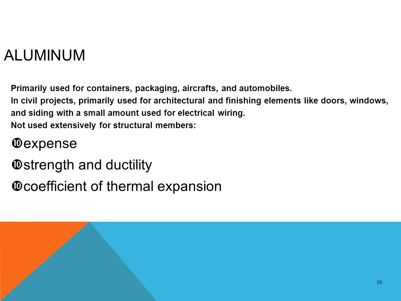 ALUMINUM Primarily used for containers, packaging, aircrafts, and automobiles. In civil projects, primarily used for architectural and finishing eleme