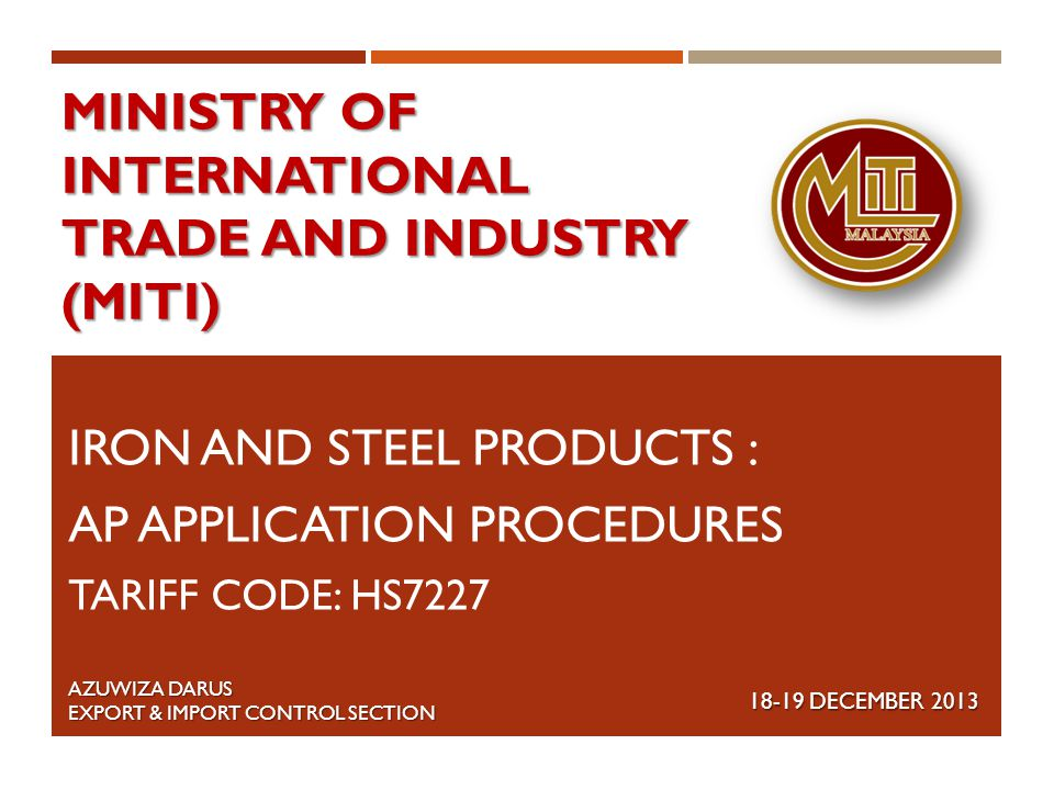 MINISTRY OF INTERNATIONAL TRADE AND INDUSTRY (MITI) IRON AND STEEL PRODUCTS : AP APPLICATION PROCEDURES TARIFF CODE: HS7227 18-19 DECEMBER 2013 AZUWIZ