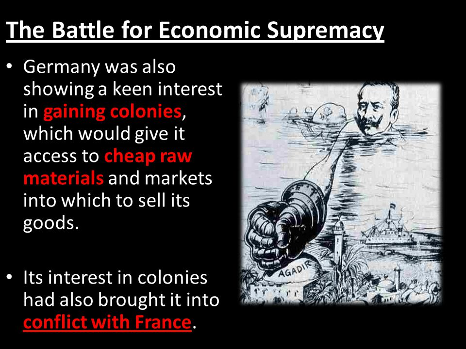 The Battle for Economic Supremacy Germany was also showing a keen interest in gaining colonies, which would give it access to cheap raw materials and