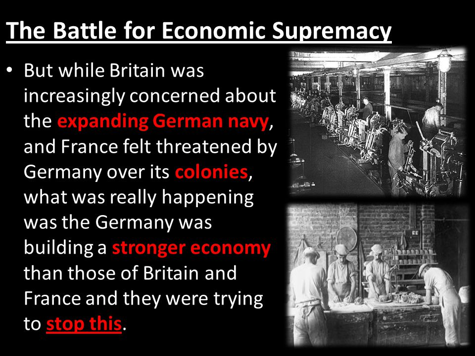 The Battle for Economic Supremacy But while Britain was increasingly concerned about the expanding German navy, and France felt threatened by Germany