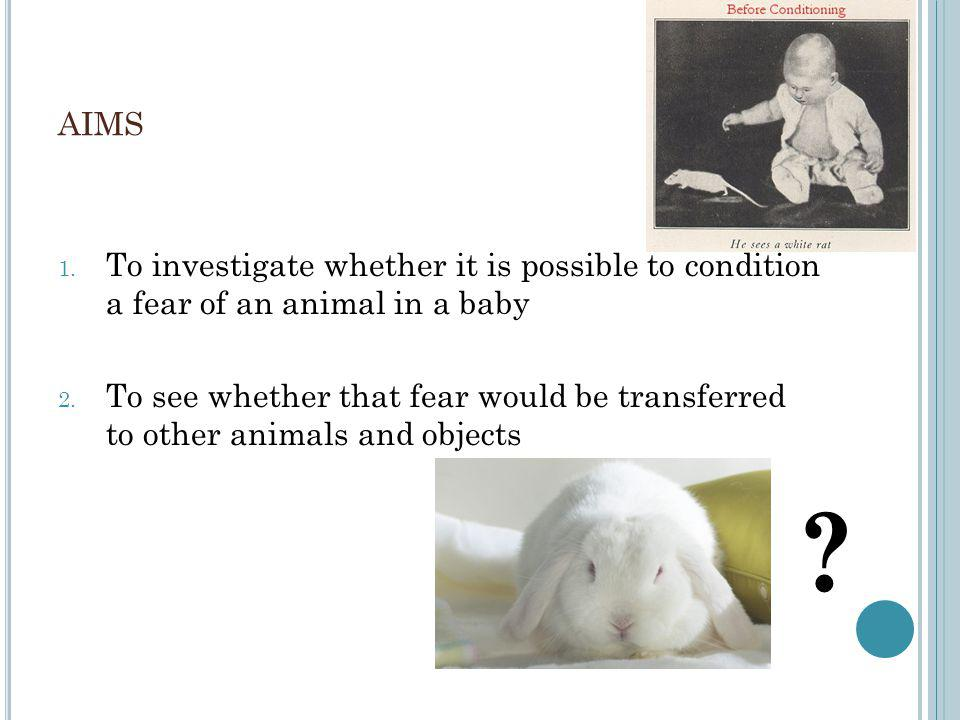 AIMS 1. To investigate whether it is possible to condition a fear of an animal in a baby 2.
