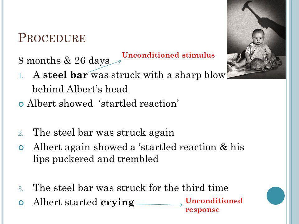 P ROCEDURE 8 months & 26 days 1. A steel bar was struck with a sharp blow behind Alberts head Albert showed startled reaction 2. The steel bar was str