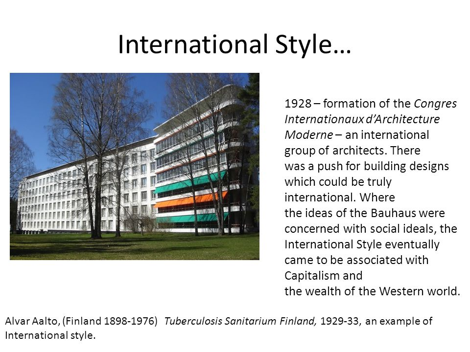 International Style… Alvar Aalto, (Finland 1898-1976) Tuberculosis Sanitarium Finland, 1929-33, an example of International style. 1928 – formation of