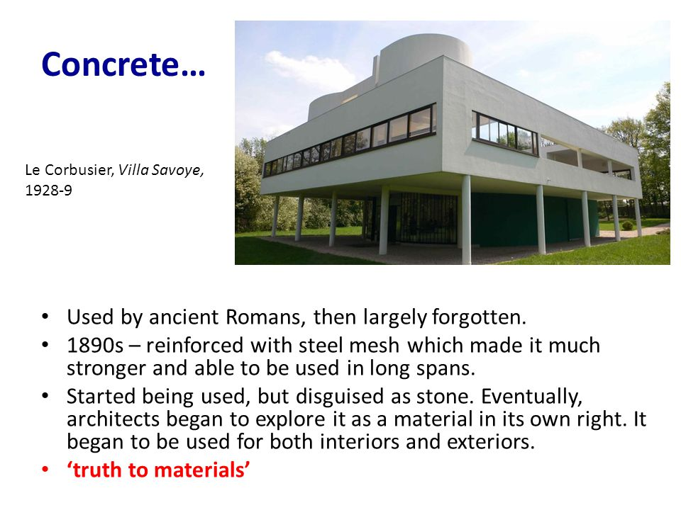 Concrete… Used by ancient Romans, then largely forgotten. 1890s – reinforced with steel mesh which made it much stronger and able to be used in long s