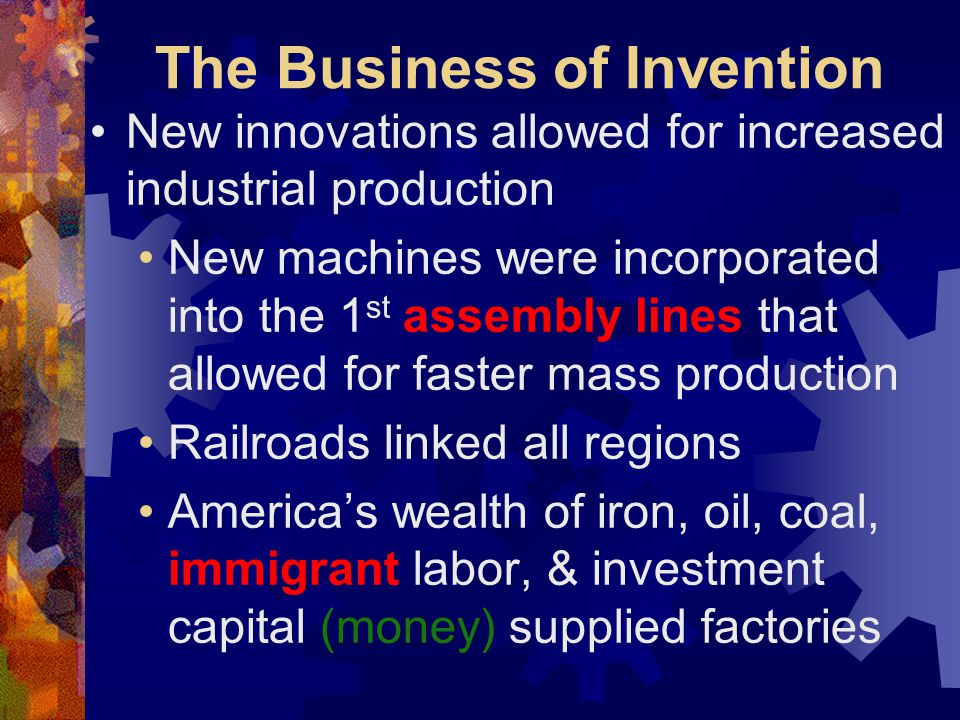 The Business of Invention New innovations allowed for increased industrial production New machines were incorporated into the 1 st assembly lines that allowed for faster mass production Railroads linked all regions Americas wealth of iron, oil, coal, immigrant labor, & investment capital (money) supplied factories