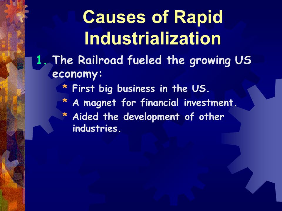 Causes of Rapid Industrialization 1.The Railroad fueled the growing US economy: * First big business in the US.