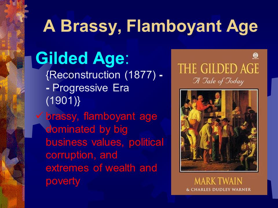 A Brassy, Flamboyant Age Gilded Age: {Reconstruction (1877) - - Progressive Era (1901)} brassy, flamboyant age dominated by big business values, political corruption, and extremes of wealth and poverty