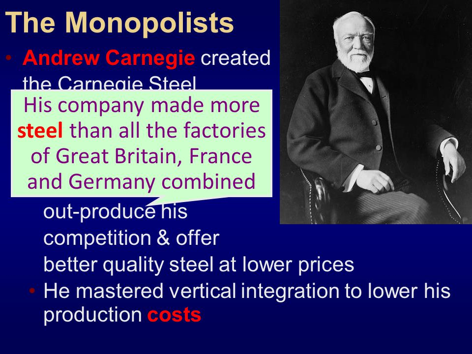 The Monopolists Andrew Carnegie created the Carnegie Steel Company: He converted to the Bessemer process & was able to out-produce his competition & offer better quality steel at lower prices He mastered vertical integration to lower his production costs His company made more steel than all the factories of Great Britain, France and Germany combined