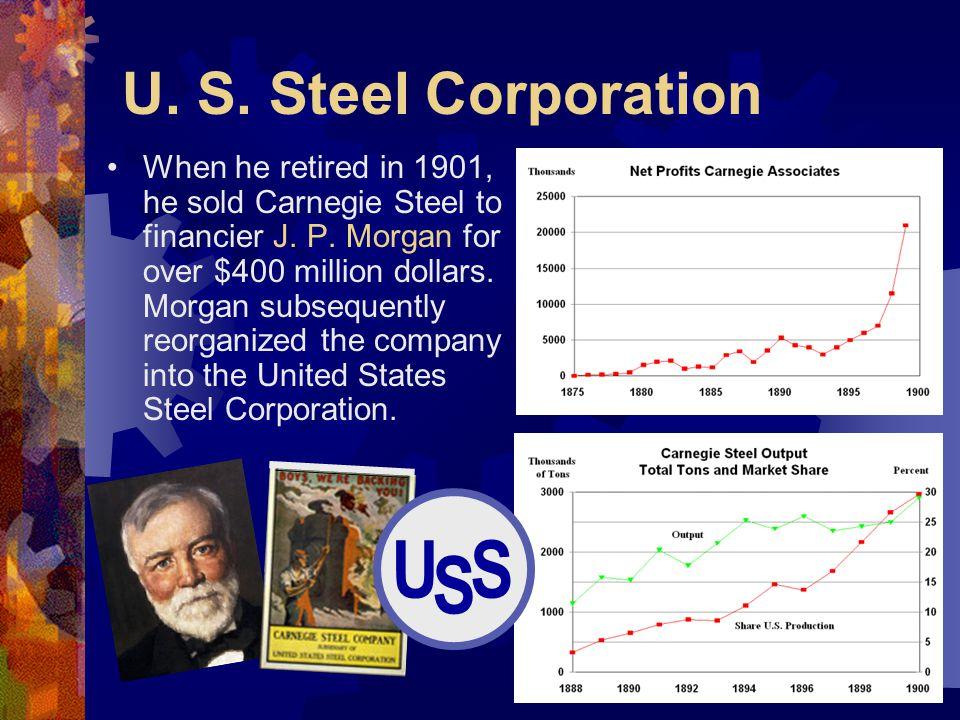 U. S. Steel Corporation When he retired in 1901, he sold Carnegie Steel to financier J. P. Morgan for over $400 million dollars. Morgan subsequently r