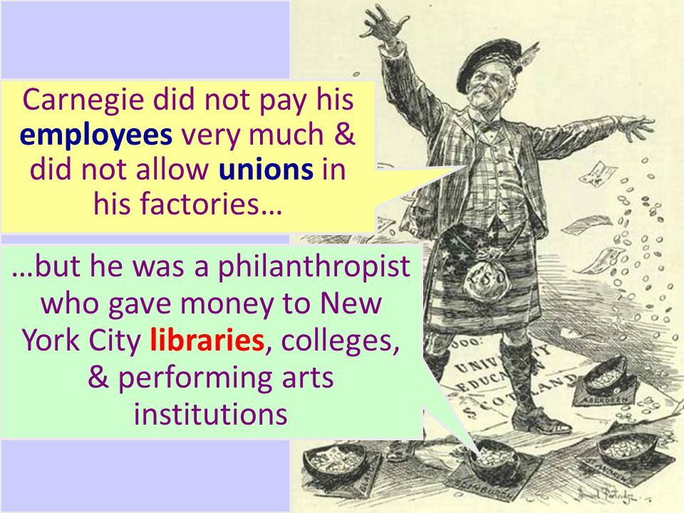 Andrew Carnegie s rise from a poor Scottish immigrant to one of the richest men in the world was the great example of the American Dream Carnegie did not pay his employees very much & did not allow unions in his factories… …but he was a philanthropist who gave money to New York City libraries, colleges, & performing arts institutions
