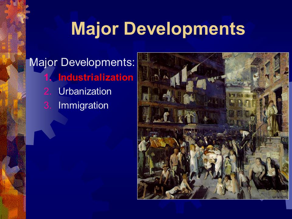 Major Developments Major Developments: 1.Industrialization 2.Urbanization 3.Immigration