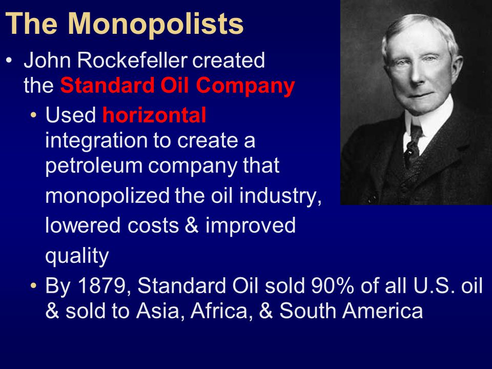 The Monopolists John Rockefeller created the Standard Oil Company Used horizontal integration to create a petroleum company that monopolized the oil industry, lowered costs & improved quality By 1879, Standard Oil sold 90% of all U.S.