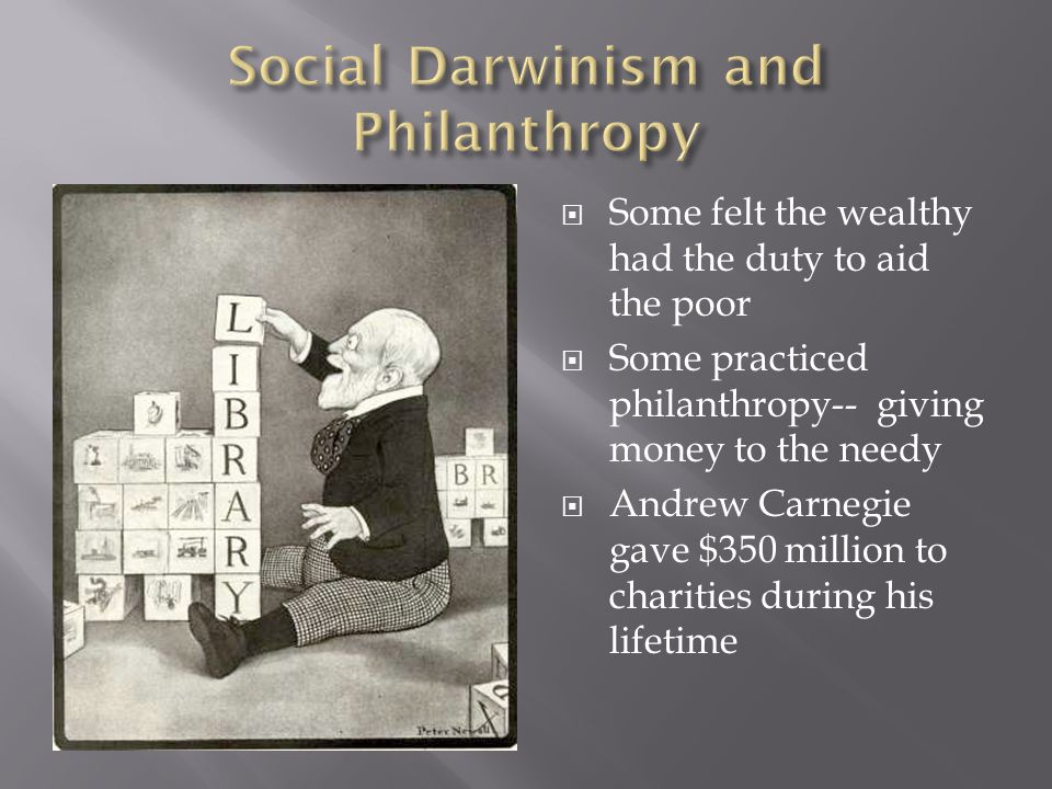 Some felt the wealthy had the duty to aid the poor Some practiced philanthropy-- giving money to the needy Andrew Carnegie gave $350 million to charit