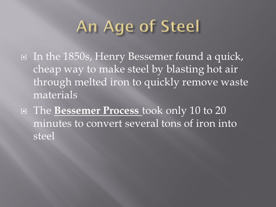 In the 1850s, Henry Bessemer found a quick, cheap way to make steel by blasting hot air through melted iron to quickly remove waste materials The Bess