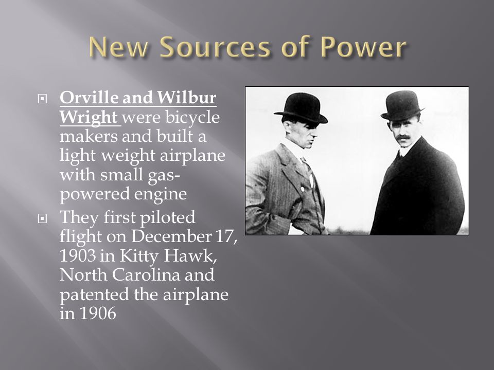 Orville and Wilbur Wright were bicycle makers and built a light weight airplane with small gas- powered engine They first piloted flight on December 1