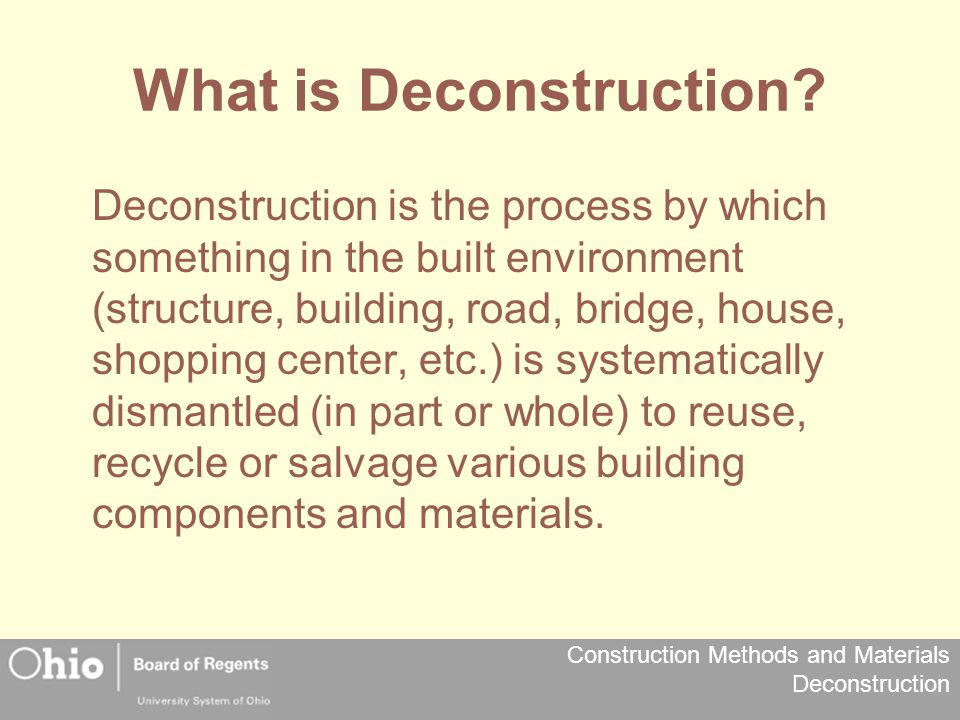 Construction Methods and Materials Deconstruction Dismantled Systematic removal of building components in a manner that maintains the value of the item for either reuse or recycling.