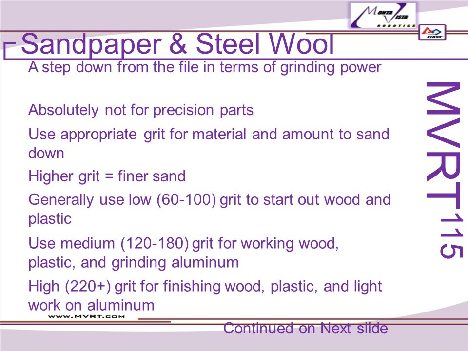 Sandpaper & Steel Wool A step down from the file in terms of grinding power Generally use low (60-100) grit to start out wood and plastic Use appropriate grit for material and amount to sand down Absolutely not for precision parts Higher grit = finer sand Use medium (120-180) grit for working wood, plastic, and grinding aluminum High (220+) grit for finishing wood, plastic, and light work on aluminum MVRT 115 Continued on Next slide