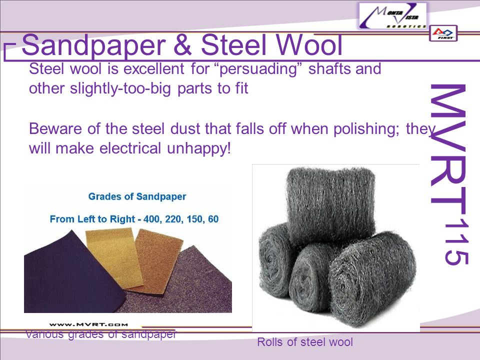 Steel wool is excellent for persuading shafts and other slightly-too-big parts to fit Beware of the steel dust that falls off when polishing; they will make electrical unhappy.