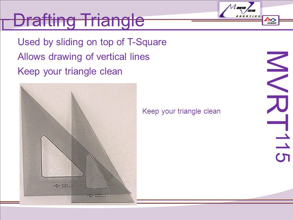 Drafting Triangle Used by sliding on top of T-Square Allows drawing of vertical lines Keep your triangle clean MVRT 115 Keep your triangle clean