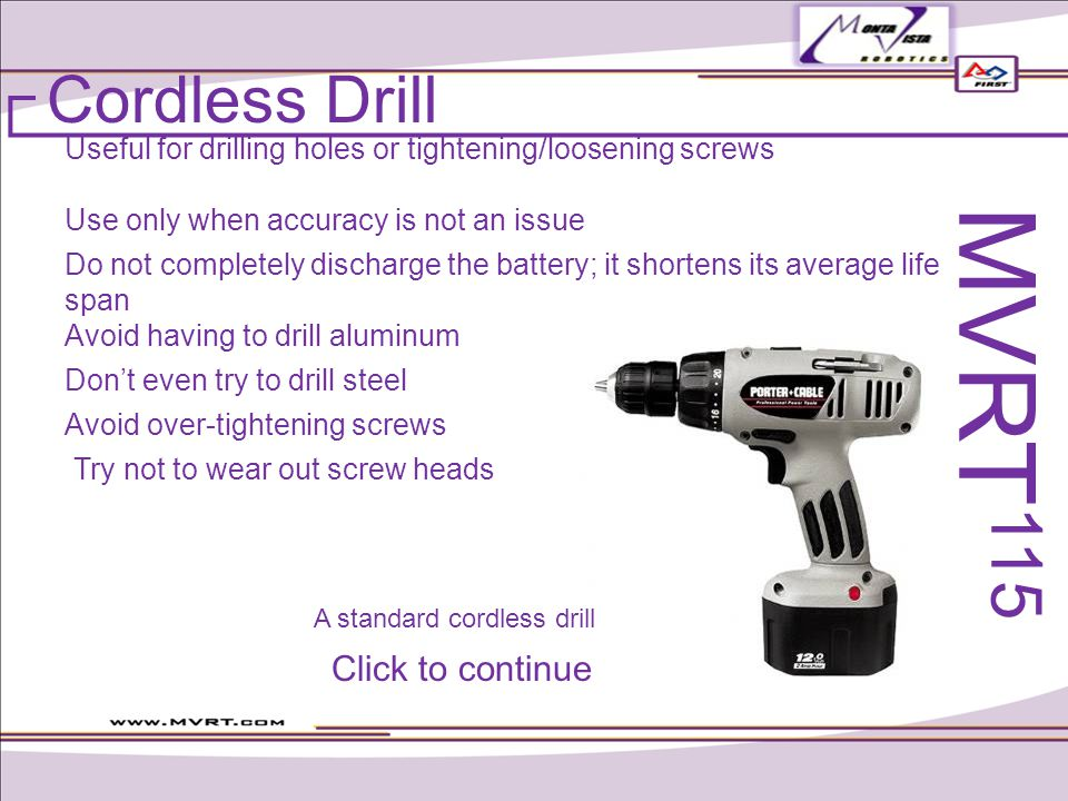 Cordless Drill Useful for drilling holes or tightening/loosening screws Dont even try to drill steel Do not completely discharge the battery; it shortens its average life span Use only when accuracy is not an issue Avoid having to drill aluminum Avoid over-tightening screws Try not to wear out screw heads MVRT 115 A standard cordless drill Click to continue
