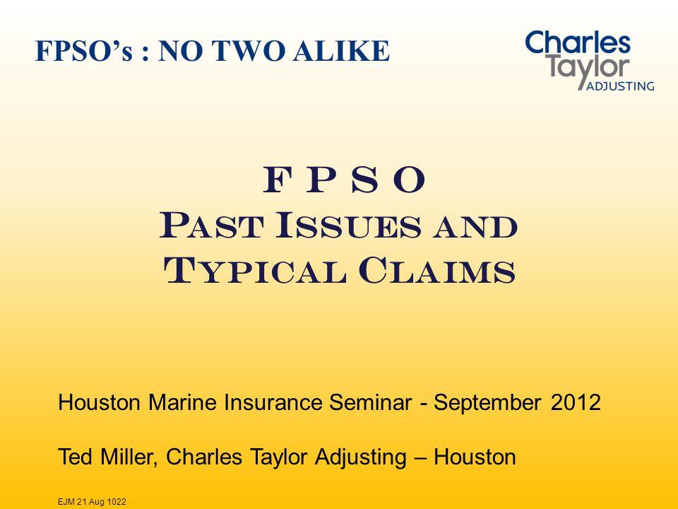 FPSOs : NO TWO ALIKE F P S O P AST I SSUES AND T YPICAL C LAIMS Houston Marine Insurance Seminar - September 2012 Ted Miller, Charles Taylor Adjusting