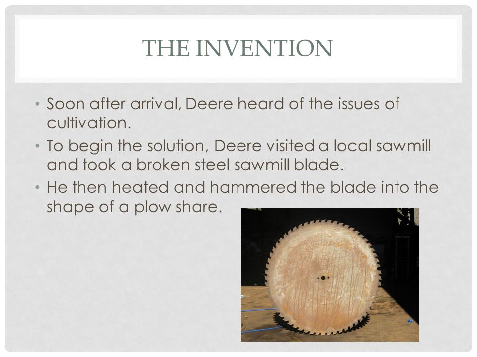 THE INVENTION Soon after arrival, Deere heard of the issues of cultivation. To begin the solution, Deere visited a local sawmill and took a broken ste