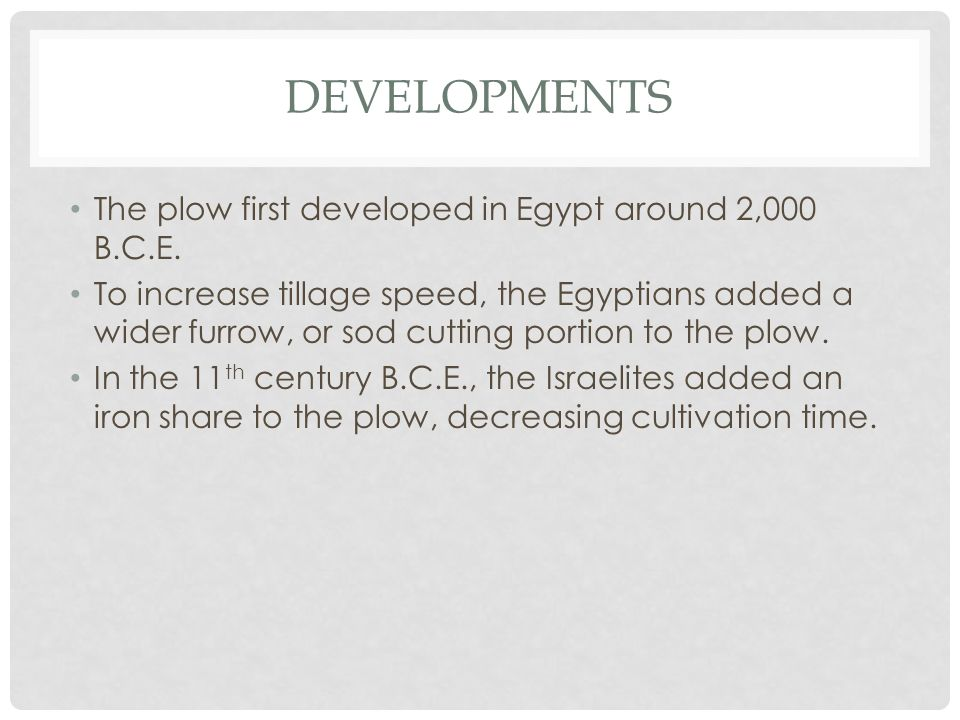 DEVELOPMENTS The plow first developed in Egypt around 2,000 B.C.E. To increase tillage speed, the Egyptians added a wider furrow, or sod cutting porti