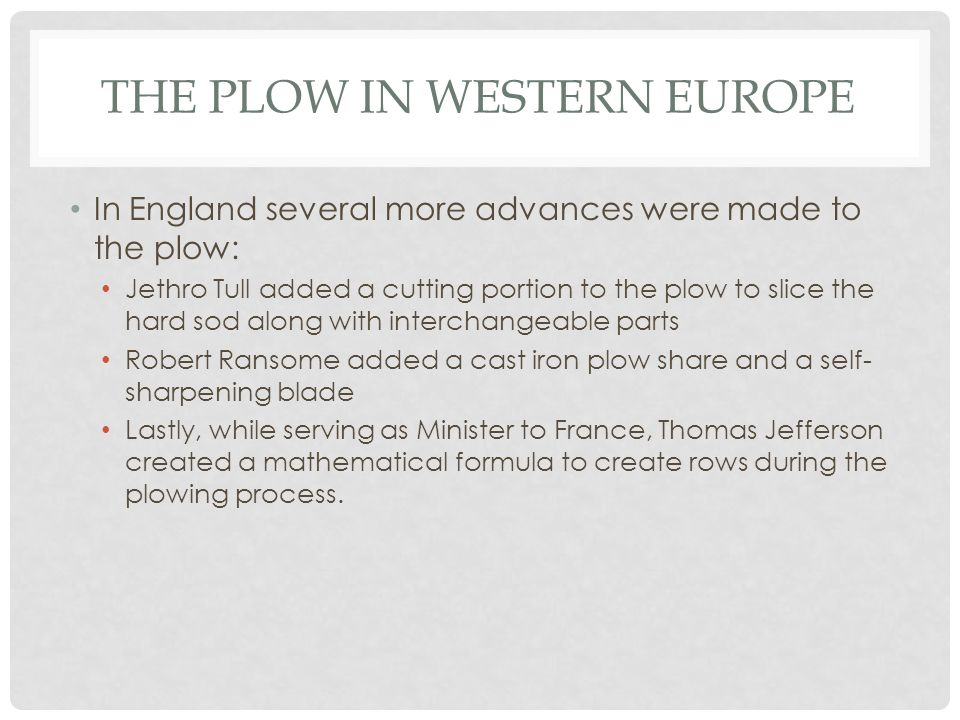 THE PLOW IN WESTERN EUROPE In England several more advances were made to the plow: Jethro Tull added a cutting portion to the plow to slice the hard s