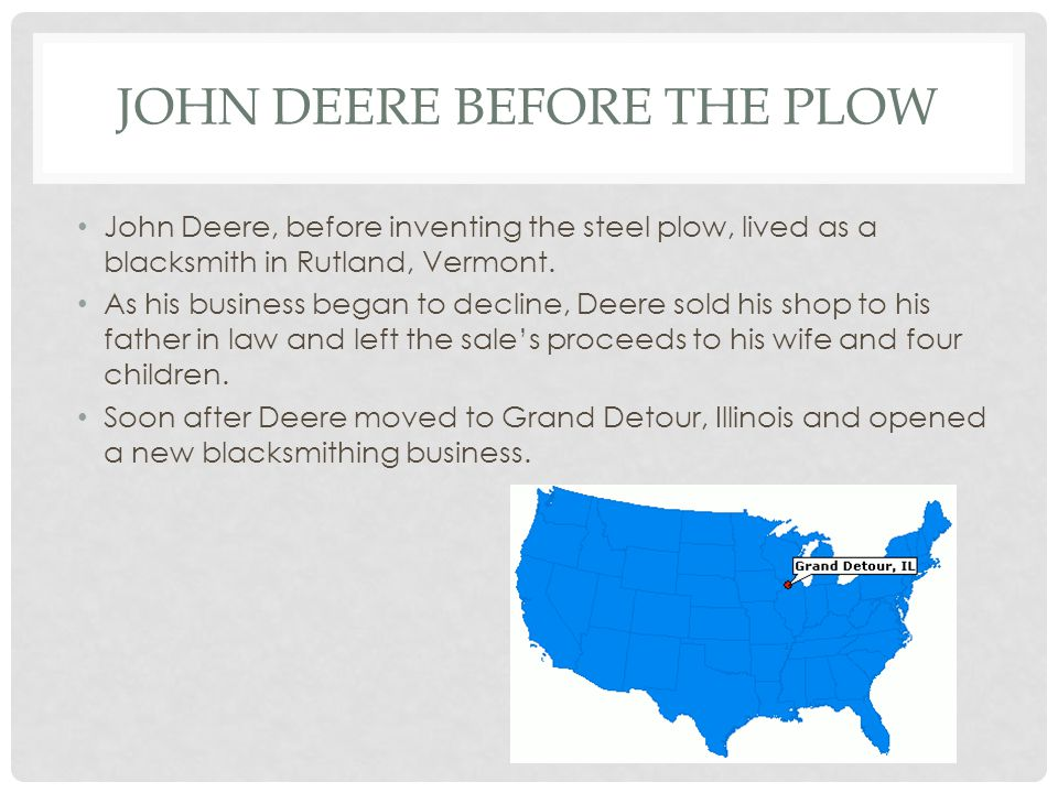 JOHN DEERE BEFORE THE PLOW John Deere, before inventing the steel plow, lived as a blacksmith in Rutland, Vermont. As his business began to decline, D