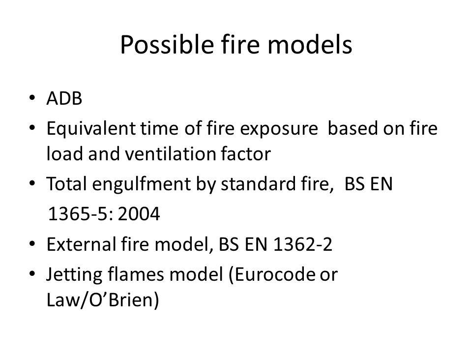 Possible fire models ADB Equivalent time of fire exposure based on fire load and ventilation factor Total engulfment by standard fire, BS EN 1365-5: 2004 External fire model, BS EN 1362-2 Jetting flames model (Eurocode or Law/OBrien)