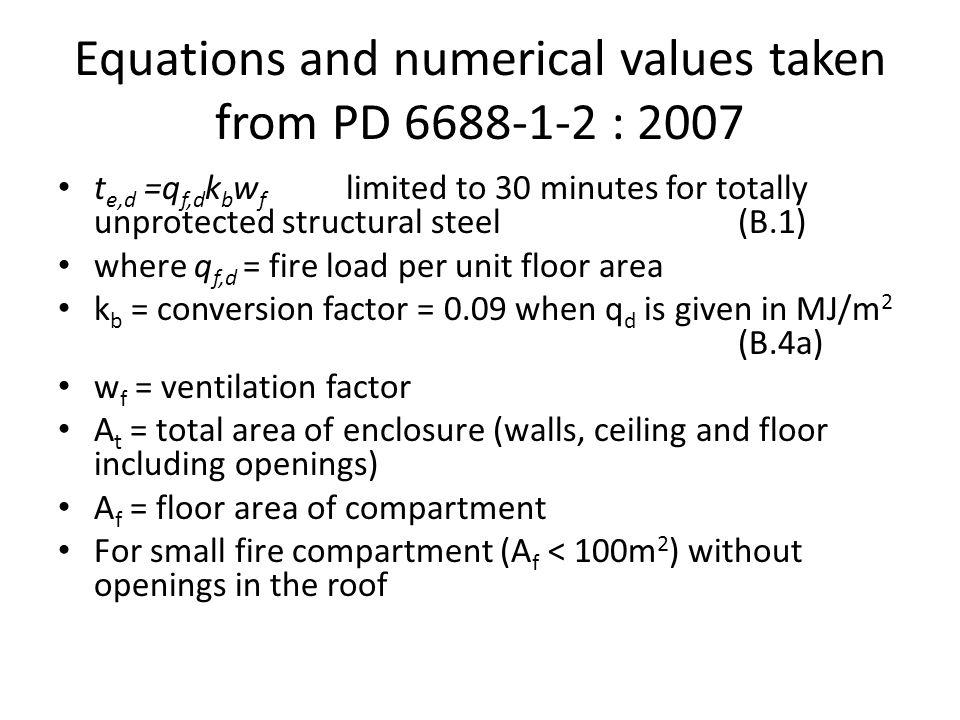 Equations and numerical values taken from PD 6688-1-2 : 2007 t e,d =q f,d k b w f limited to 30 minutes for totally unprotected structural steel (B.1)