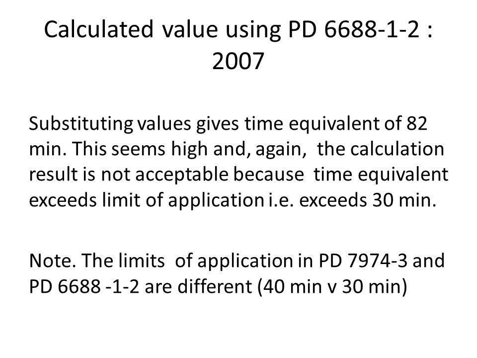 Calculated value using PD 6688-1-2 : 2007 Substituting values gives time equivalent of 82 min. This seems high and, again, the calculation result is n