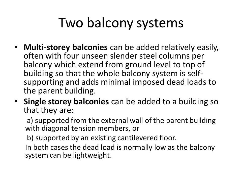 Two balcony systems Multi-storey balconies can be added relatively easily, often with four unseen slender steel columns per balcony which extend from ground level to top of building so that the whole balcony system is self- supporting and adds minimal imposed dead loads to the parent building.