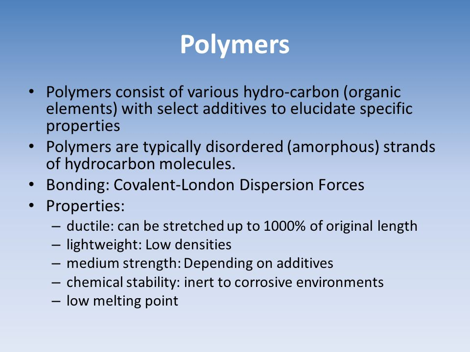 Polymers Polymers consist of various hydro-carbon (organic elements) with select additives to elucidate specific properties Polymers are typically dis