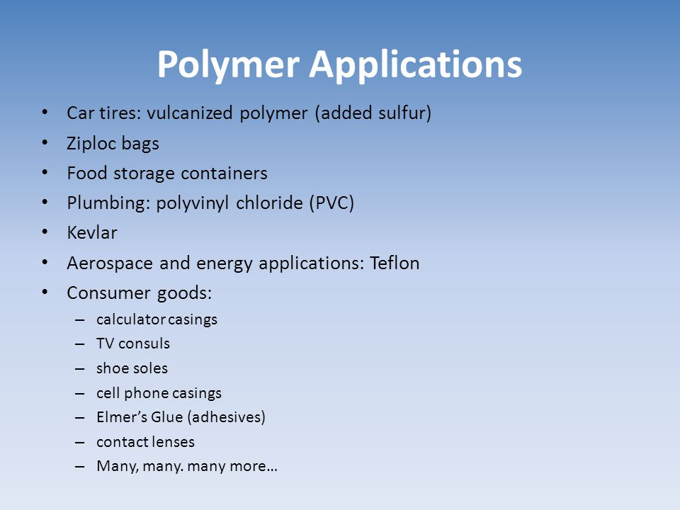 Polymer Applications Car tires: vulcanized polymer (added sulfur) Ziploc bags Food storage containers Plumbing: polyvinyl chloride (PVC) Kevlar Aerosp