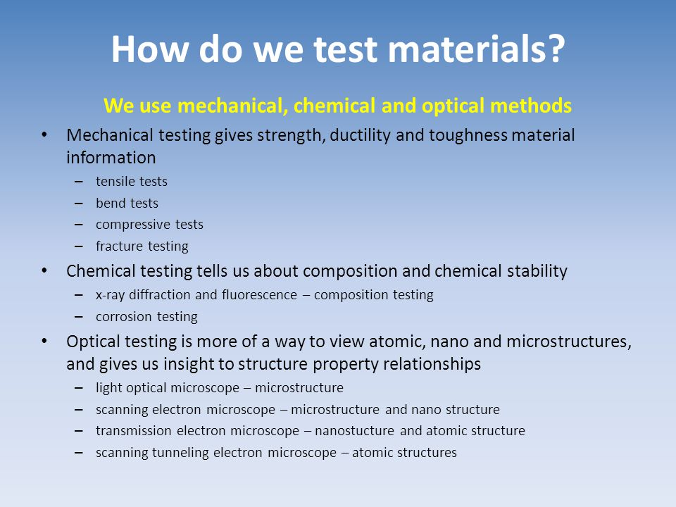How do we test materials? We use mechanical, chemical and optical methods Mechanical testing gives strength, ductility and toughness material informat