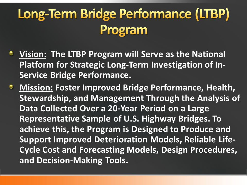 Vision: The LTBP Program will Serve as the National Platform for Strategic Long-Term Investigation of In- Service Bridge Performance. Mission: Foster