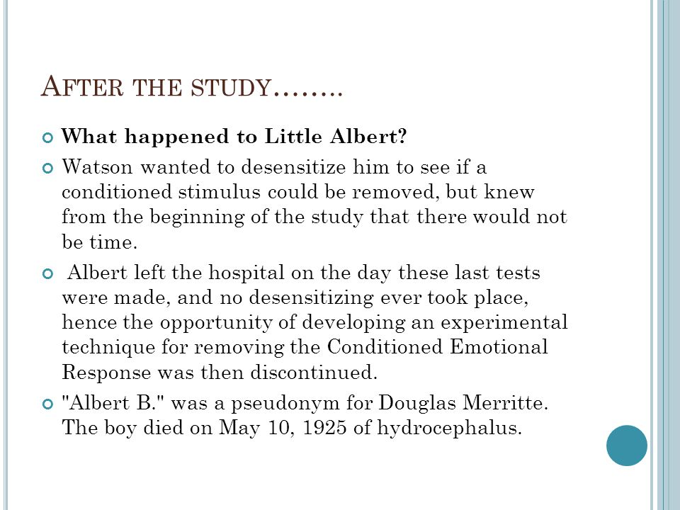 A FTER THE STUDY …….. What happened to Little Albert? Watson wanted to desensitize him to see if a conditioned stimulus could be removed, but knew fro