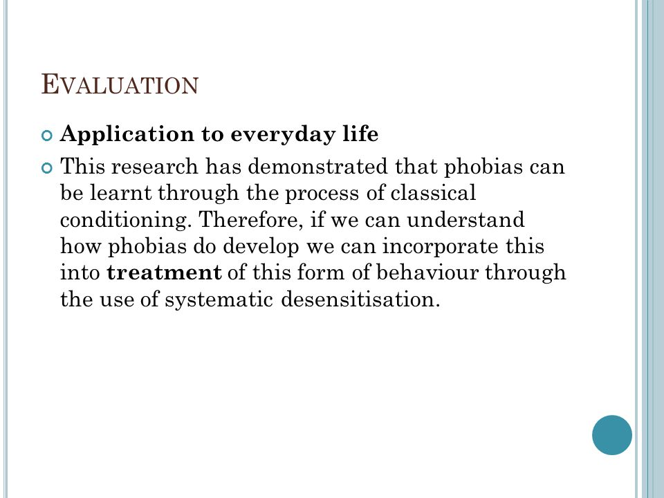 E VALUATION Application to everyday life This research has demonstrated that phobias can be learnt through the process of classical conditioning. Ther