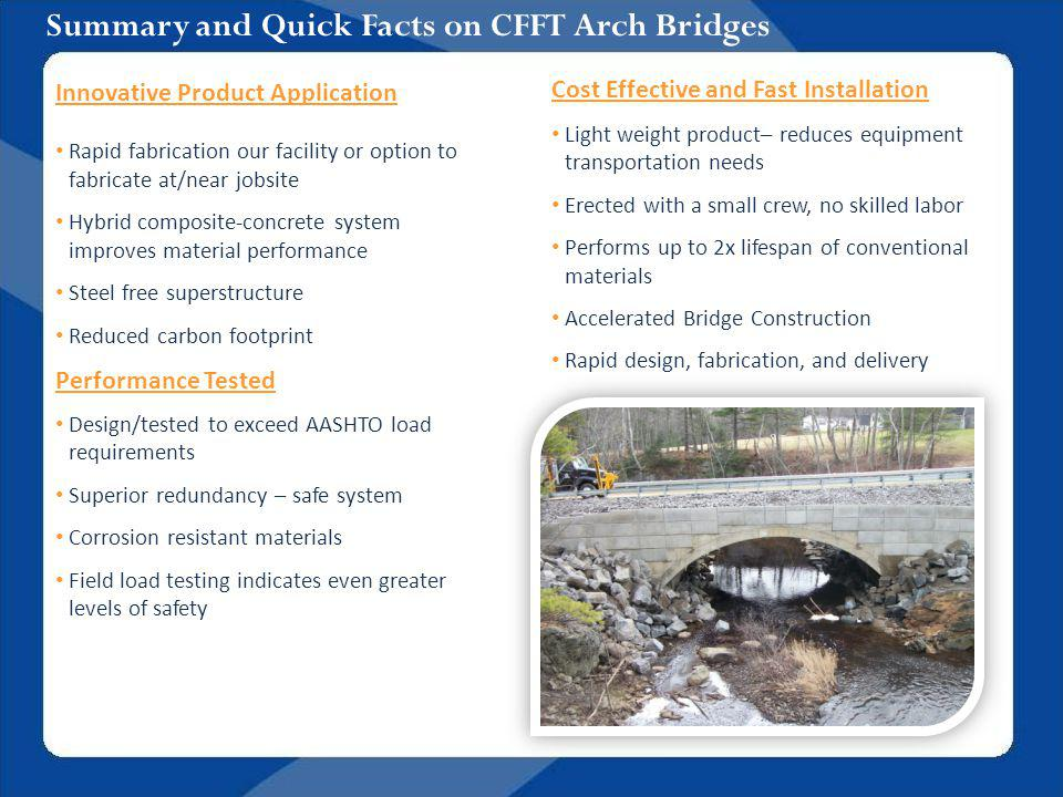 Summary and Quick Facts on CFFT Arch Bridges Innovative Product Application Rapid fabrication our facility or option to fabricate at/near jobsite Hybrid composite-concrete system improves material performance Steel free superstructure Reduced carbon footprint Performance Tested Design/tested to exceed AASHTO load requirements Superior redundancy – safe system Corrosion resistant materials Field load testing indicates even greater levels of safety Cost Effective and Fast Installation Light weight product– reduces equipment transportation needs Erected with a small crew, no skilled labor Performs up to 2x lifespan of conventional materials Accelerated Bridge Construction Rapid design, fabrication, and delivery