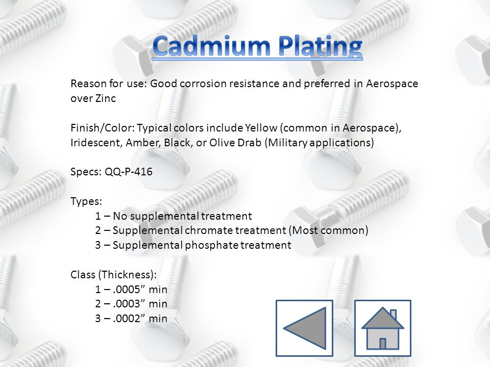 Reason for use: Good corrosion resistance and used if environmental restrictions prevent use of Cadmium Finish/Color: Dull or Bright Specs: QQ-N-290 Class 1 (Common for corrosion protection): Grade A thru D: Not common Grade E – 0.0006 min Grade F – 0.0004 min Grade G – 0.0002 min Class 2:.002 min (For Engineering applications only)