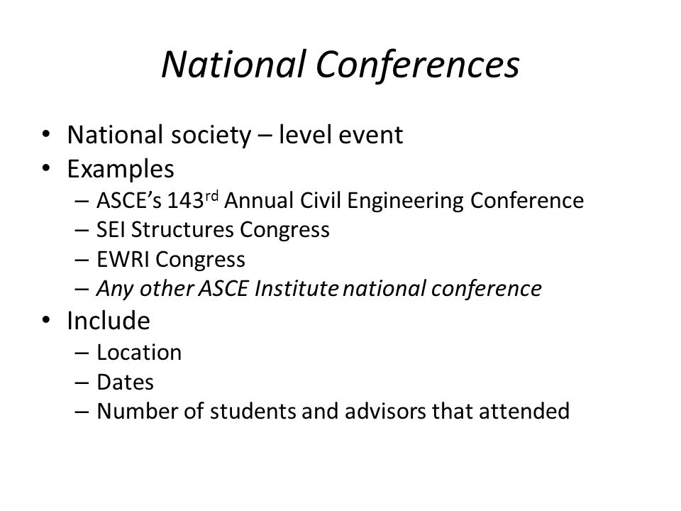 National Conferences National society – level event Examples – ASCEs 143 rd Annual Civil Engineering Conference – SEI Structures Congress – EWRI Congress – Any other ASCE Institute national conference Include – Location – Dates – Number of students and advisors that attended